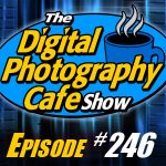 Digital Photography Cafe – 246: Win $2500 of Photo & Tech Gear